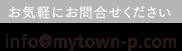 お気軽にお問合せください info@mytown-p.com