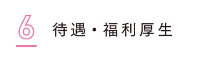 6 | 待遇・福利厚生